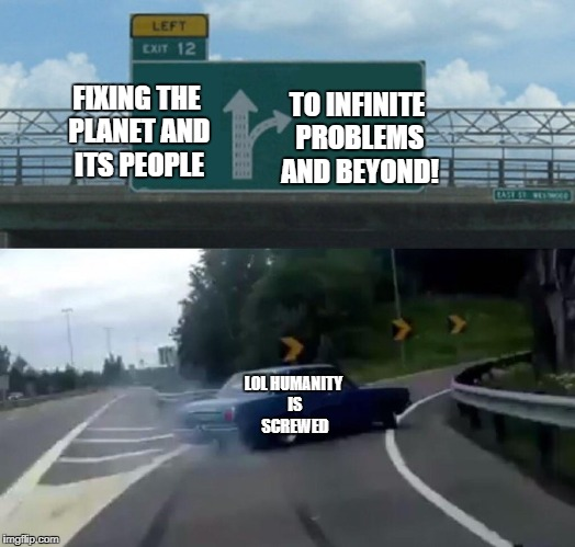 Left Exit 12 Off Ramp Meme | FIXING THE PLANET AND ITS PEOPLE TO INFINITE PROBLEMS AND BEYOND! LOL HUMANITY IS SCREWED | image tagged in memes,left exit 12 off ramp | made w/ Imgflip meme maker