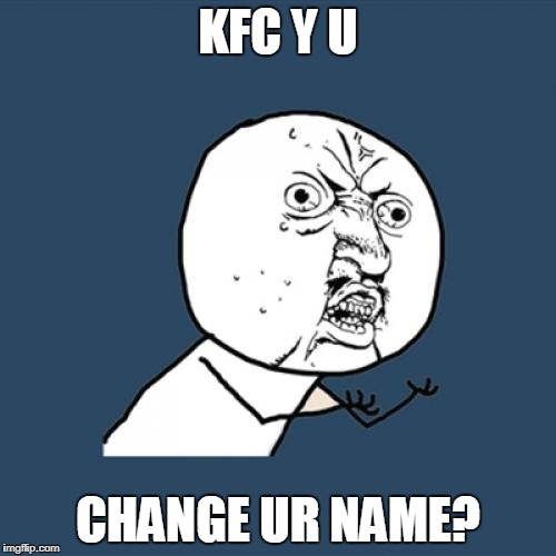 Y U No Meme | KFC Y U CHANGE UR NAME? | image tagged in memes,y u no | made w/ Imgflip meme maker