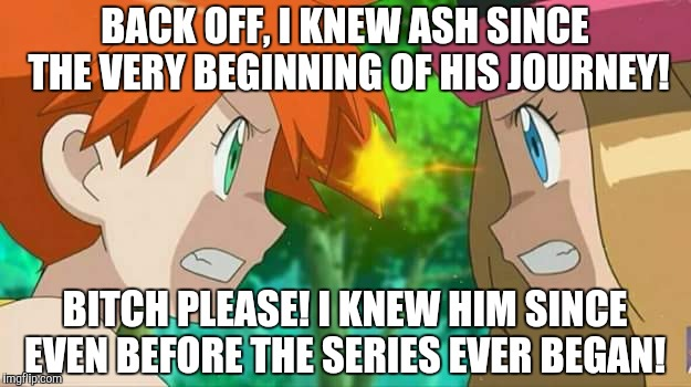 Misty vs Serena, The Fight for Ash's Love!  | BACK OFF, I KNEW ASH SINCE THE VERY BEGINNING OF HIS JOURNEY! B**CH PLEASE! I KNEW HIM SINCE EVEN BEFORE THE SERIES EVER BEGAN! | image tagged in pokemon | made w/ Imgflip meme maker