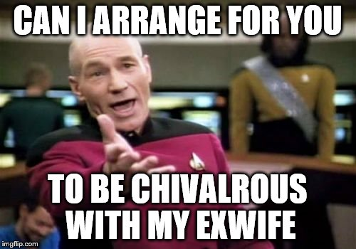Picard Wtf Meme | CAN I ARRANGE FOR YOU TO BE CHIVALROUS WITH MY EXWIFE | image tagged in memes,picard wtf | made w/ Imgflip meme maker