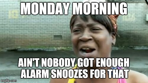 Dammit, not again... | MONDAY MORNING AIN'T NOBODY GOT ENOUGH ALARM SNOOZES FOR THAT | image tagged in memes,aint nobody got time for that | made w/ Imgflip meme maker