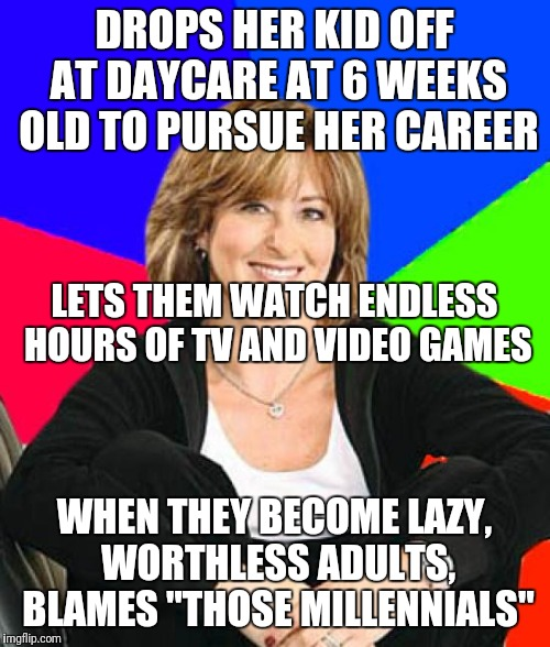 "And... wait... where's the Dad? | DROPS HER KID OFF AT DAYCARE AT 6 WEEKS OLD TO PURSUE HER CAREER WHEN THEY BECOME LAZY, WORTHLESS ADULTS, BLAMES ""THOSE MILLENNIALS"" LETS TH 