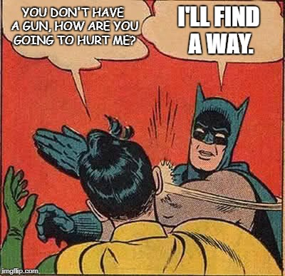 Batman Slapping Robin Meme | YOU DON'T HAVE A GUN, HOW ARE YOU GOING TO HURT ME? I'LL FIND A WAY. | image tagged in memes,batman slapping robin | made w/ Imgflip meme maker