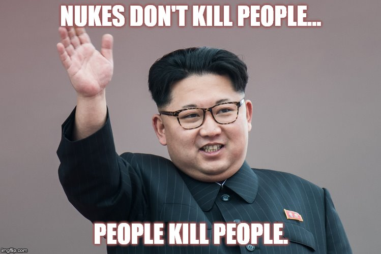 PEOPLE CONTROL | NUKES DON'T KILL PEOPLE... PEOPLE KILL PEOPLE. | image tagged in dump trump,dumptrump,dump the trump,kim jong un sad | made w/ Imgflip meme maker