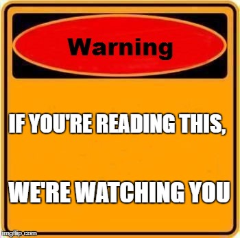 Warning Sign | IF YOU'RE READING THIS, WE'RE WATCHING YOU | image tagged in memes,warning sign | made w/ Imgflip meme maker