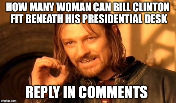 One Does Not Simply Meme | HOW MANY WOMAN CAN BILL CLINTON FIT BENEATH HIS PRESIDENTIAL DESK REPLY IN COMMENTS | image tagged in memes,one does not simply | made w/ Imgflip meme maker