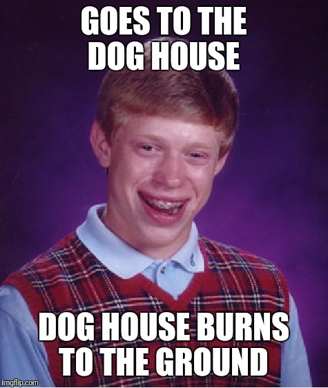 Bad Luck Brian Meme | GOES TO THE DOG HOUSE DOG HOUSE BURNS TO THE GROUND | image tagged in memes,bad luck brian | made w/ Imgflip meme maker