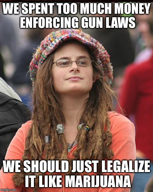 WE SPENT TOO MUCH MONEY ENFORCING GUN LAWS WE SHOULD JUST LEGALIZE IT LIKE MARIJUANA | made w/ Imgflip meme maker