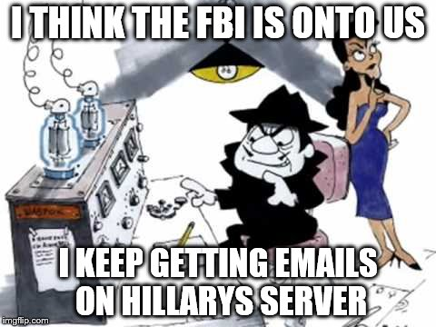 Boris and Natasha | I THINK THE FBI IS ONTO US I KEEP GETTING EMAILS ON HILLARYS SERVER | image tagged in boris and natasha | made w/ Imgflip meme maker