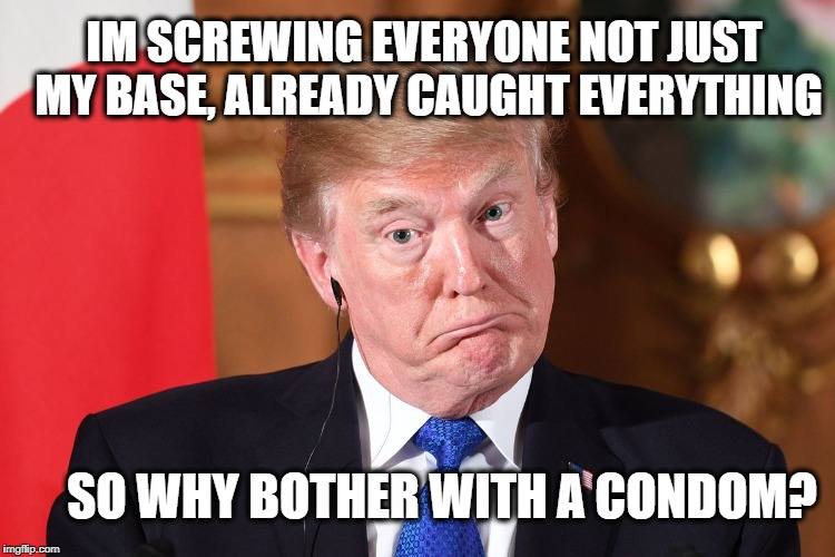 Trump dumbfounded | IM SCREWING EVERYONE NOT JUST MY BASE, ALREADY CAUGHT EVERYTHING SO WHY BOTHER WITH A CONDOM? | image tagged in trump dumbfounded | made w/ Imgflip meme maker
