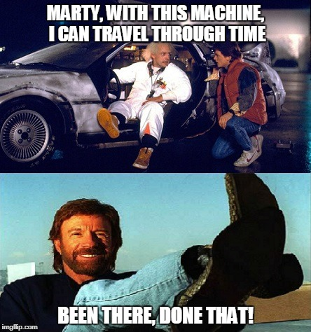 Chuck Norris Back To The Future | MARTY, WITH THIS MACHINE, I CAN TRAVEL THROUGH TIME BEEN THERE, DONE THAT! | image tagged in chuck norris,memes,back to the future,funny memes | made w/ Imgflip meme maker