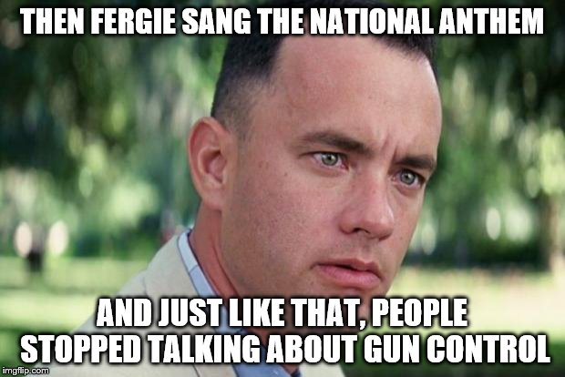 Forrest gump | THEN FERGIE SANG THE NATIONAL ANTHEM AND JUST LIKE THAT, PEOPLE STOPPED TALKING ABOUT GUN CONTROL | image tagged in forrest gump | made w/ Imgflip meme maker
