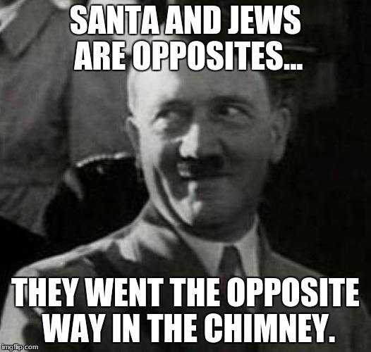 Hitler laugh  | SANTA AND JEWS ARE OPPOSITES... THEY WENT THE OPPOSITE WAY IN THE CHIMNEY. | image tagged in hitler laugh | made w/ Imgflip meme maker
