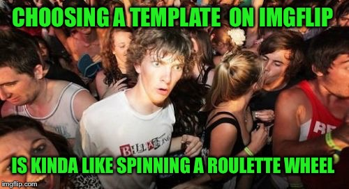CHOOSING A TEMPLATE  ON IMGFLIP IS KINDA LIKE SPINNING A ROULETTE WHEEL | made w/ Imgflip meme maker