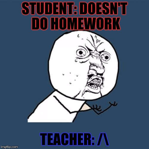 Y U No Meme | STUDENT: DOESN'T DO HOMEWORK TEACHER: / | image tagged in memes,y u no | made w/ Imgflip meme maker