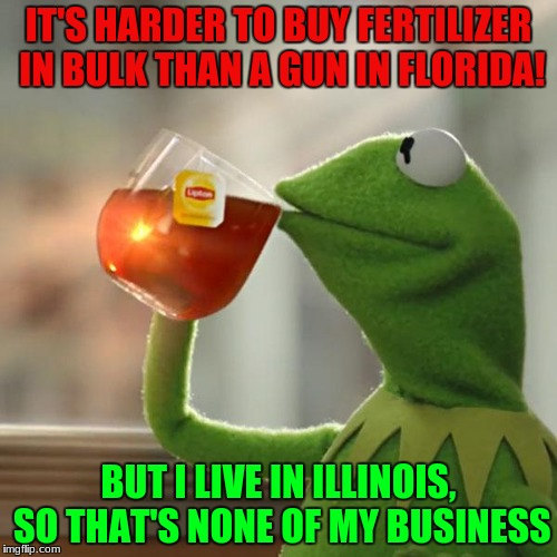 But Thats None Of My Business Meme | IT'S HARDER TO BUY FERTILIZER IN BULK THAN A GUN IN FLORIDA! BUT I LIVE IN ILLINOIS, SO THAT'S NONE OF MY BUSINESS | image tagged in memes,but thats none of my business,kermit the frog | made w/ Imgflip meme maker