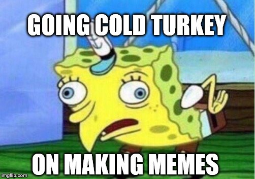 Mocking Spongebob Meme | GOING COLD TURKEY ON MAKING MEMES | image tagged in memes,mocking spongebob | made w/ Imgflip meme maker