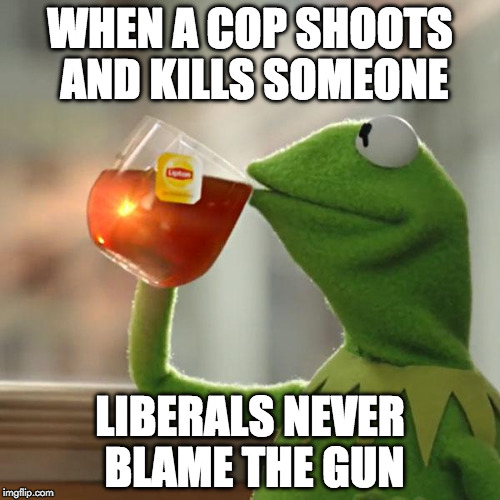 When a government doesn't want you to own a gun, that's when you need to own a gun. | WHEN A COP SHOOTS AND KILLS SOMEONE LIBERALS NEVER BLAME THE GUN | image tagged in but thats none of my business,gun control,college liberal,cops,black lives matter,2nd amendment | made w/ Imgflip meme maker