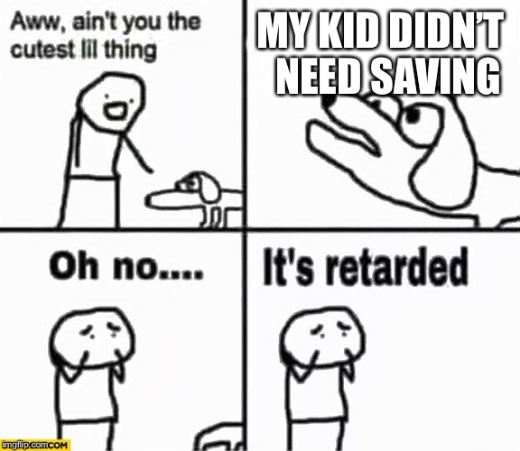 Parents every time a lifeguard saves their kid... | MY KID DIDN'T NEED SAVING | image tagged in oh no it's retarded | made w/ Imgflip meme maker