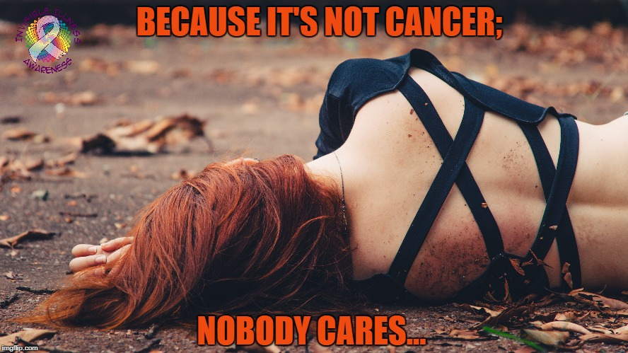 Because it's not Cancer; Nobody Cares... | BECAUSE IT'S NOT CANCER; NOBODY CARES... | image tagged in chronic illness,invisible illness,cancer,chronic migraine,chronic pain,chronic | made w/ Imgflip meme maker