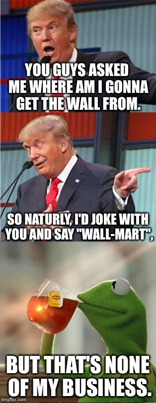 "You know that joke was gonna come sooner or later. | YOU GUYS ASKED ME WHERE AM I GONNA GET THE WALL FROM. SO NATURLY, I'D JOKE WITH YOU AND SAY ""WALL-MART"", BUT THAT'S NONE OF MY BUSINESS. 