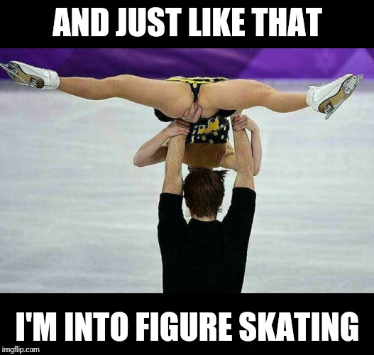 AND JUST LIKE THAT I'M INTO FIGURE SKATING | image tagged in memes,funny,nsfw | made w/ Imgflip meme maker