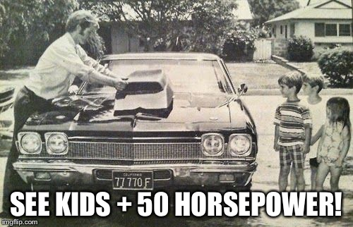 SEE KIDS + 50 HORSEPOWER! | image tagged in more horsepower | made w/ Imgflip meme maker