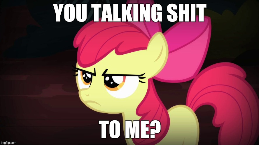 Out of ideas, so i use this one for my submissions | YOU TALKING SHIT TO ME? | image tagged in angry applebloom,memes,talking shit | made w/ Imgflip meme maker