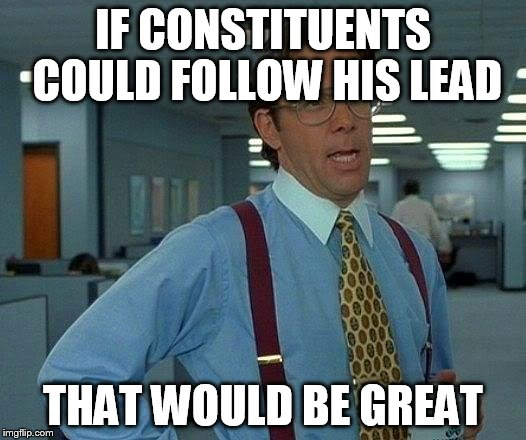 That Would Be Great Meme | IF CONSTITUENTS COULD FOLLOW HIS LEAD THAT WOULD BE GREAT | image tagged in memes,that would be great | made w/ Imgflip meme maker