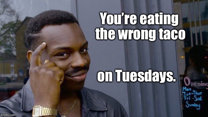 Roll Safe Think About It Meme | You're eating the wrong taco on Tuesdays. | image tagged in memes,roll safe think about it | made w/ Imgflip meme maker