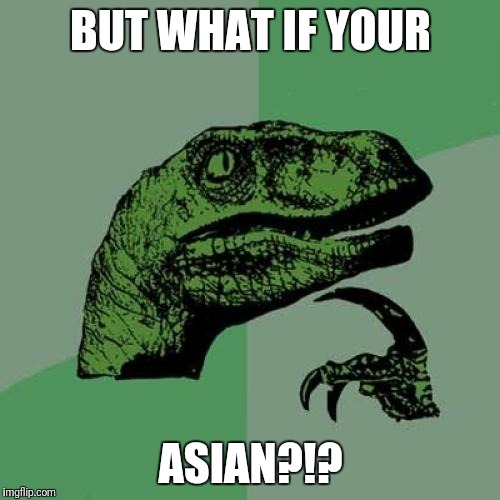 Philosoraptor Meme | BUT WHAT IF YOUR ASIAN?!? | image tagged in memes,philosoraptor | made w/ Imgflip meme maker