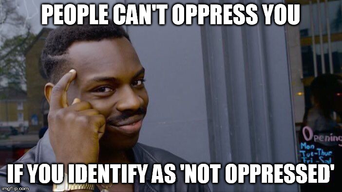 Roll Safe Think About It Meme | PEOPLE CAN'T OPPRESS YOU IF YOU IDENTIFY AS 'NOT OPPRESSED' | image tagged in memes,roll safe think about it | made w/ Imgflip meme maker