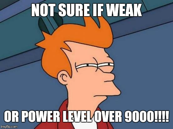 Futurama Fry Meme | NOT SURE IF WEAK OR POWER LEVEL OVER 9000!!!! | image tagged in memes,futurama fry | made w/ Imgflip meme maker
