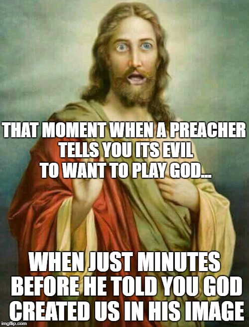 THAT MOMENT WHEN A PREACHER TELLS YOU ITS EVIL TO WANT TO PLAY GOD... WHEN JUST MINUTES BEFORE HE TOLD YOU GOD CREATED US IN HIS IMAGE | image tagged in shocked jesus | made w/ Imgflip meme maker