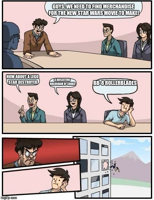 Boardroom Meeting Suggestion Meme | GUYS, WE NEED TO FIND MERCHANDISE FOR THE NEW STAR WARS MOVIE TO MAKE! HOW ABOUT A LEGO STAR DESTROYER A REFLECTIVE HOLOGRAM OF SNOKE BB-8 R | image tagged in memes,boardroom meeting suggestion | made w/ Imgflip meme maker
