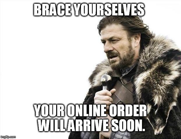 Online orders | BRACE YOURSELVES YOUR ONLINE ORDER WILL ARRIVE SOON. | image tagged in memes,brace yourselves x is coming,online shopping | made w/ Imgflip meme maker