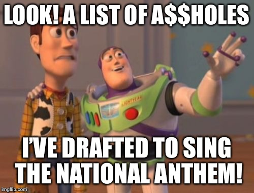 X, X Everywhere Meme | LOOK! A LIST OF A$$HOLES I'VE DRAFTED TO SING THE NATIONAL ANTHEM! | image tagged in memes,x x everywhere | made w/ Imgflip meme maker