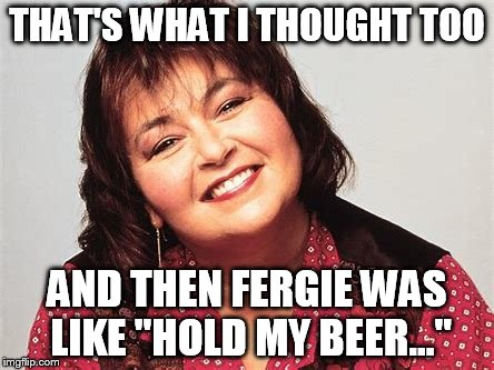 "THAT'S WHAT I THOUGHT TOO AND THEN FERGIE WAS LIKE ""HOLD MY BEER..."" 