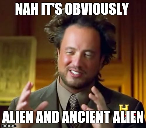Ancient Aliens Meme | NAH IT'S OBVIOUSLY ALIEN AND ANCIENT ALIEN | image tagged in memes,ancient aliens | made w/ Imgflip meme maker