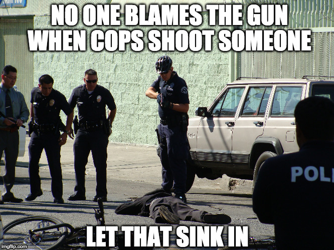 Police Shootings | NO ONE BLAMES THE GUN WHEN COPS SHOOT SOMEONE LET THAT SINK IN | image tagged in police shooting,cops,guns,gun control,police | made w/ Imgflip meme maker