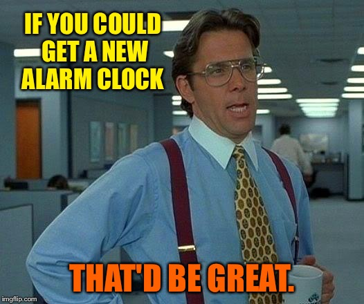 That Would Be Great Meme | IF YOU COULD GET A NEW ALARM CLOCK THAT'D BE GREAT. | image tagged in memes,that would be great | made w/ Imgflip meme maker