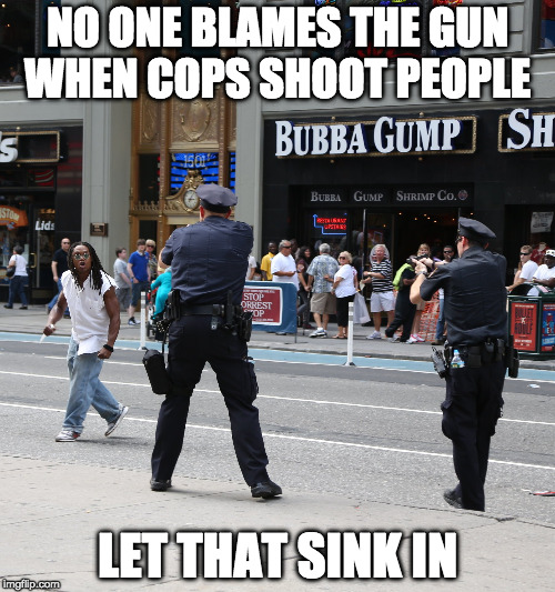 No One Blames The Gun In Police Shootings Imgflip