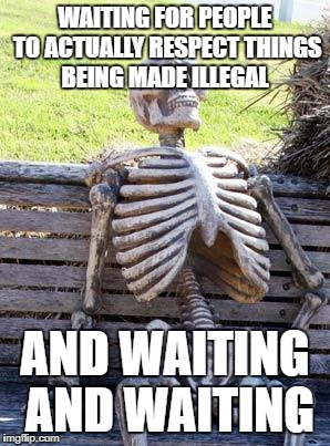 Waiting Skeleton Meme | WAITING FOR PEOPLE TO ACTUALLY RESPECT THINGS BEING MADE ILLEGAL AND WAITING AND WAITING | image tagged in memes,waiting skeleton | made w/ Imgflip meme maker