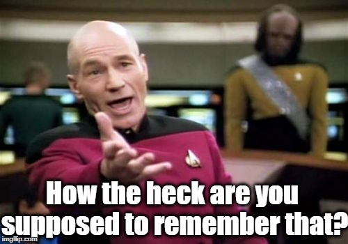 Picard Wtf Meme | How the heck are you supposed to remember that? | image tagged in memes,picard wtf | made w/ Imgflip meme maker