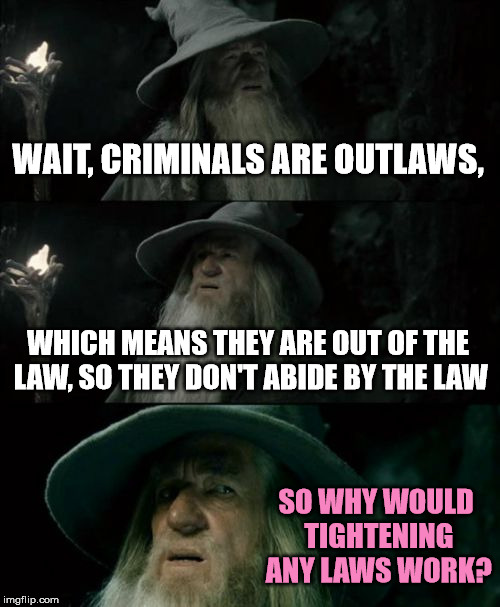 Confused Gun Lover | WAIT, CRIMINALS ARE OUTLAWS, WHICH MEANS THEY ARE OUT OF THE LAW, SO THEY DON'T ABIDE BY THE LAW SO WHY WOULD TIGHTENING ANY LAWS WORK? | image tagged in memes,confused gandalf | made w/ Imgflip meme maker