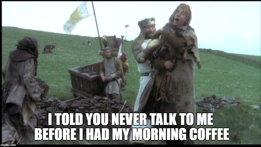 I TOLD YOU NEVER TALK TO ME BEFORE I HAD MY MORNING COFFEE | image tagged in holy grail being repressed | made w/ Imgflip meme maker