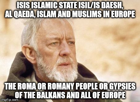Obi Wan Kenobi | ISIS ISLAMIC STATE ISIL/IS DAESH, AL QAEDA, ISLAM AND MUSLIMS IN EUROPE THE ROMA OR ROMANY PEOPLE OR GYPSIES OF THE BALKANS AND ALL OF EUROP | image tagged in memes,obi wan kenobi | made w/ Imgflip meme maker