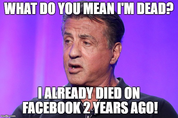 Stallone Dead Again | WHAT DO YOU MEAN I'M DEAD? I ALREADY DIED ON FACEBOOK 2 YEARS AGO! | image tagged in hoax,meme | made w/ Imgflip meme maker