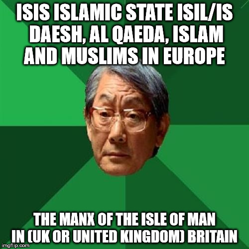 High Expectations Asian Father Meme | ISIS ISLAMIC STATE ISIL/IS DAESH, AL QAEDA, ISLAM AND MUSLIMS IN EUROPE THE MANX OF THE ISLE OF MAN IN (UK OR UNITED KINGDOM) BRITAIN | image tagged in memes,high expectations asian father | made w/ Imgflip meme maker