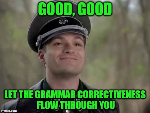 GOOD, GOOD LET THE GRAMMAR CORRECTIVENESS FLOW THROUGH YOU | made w/ Imgflip meme maker